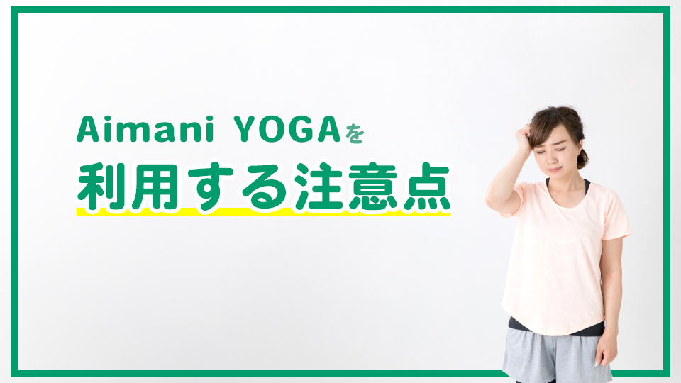 Aimani YOGAを利用する注意点